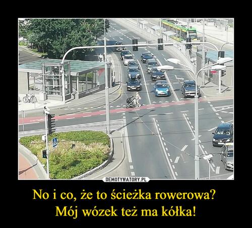 No i co, że to ścieżka rowerowa?  Mój wózek też ma kółka!
