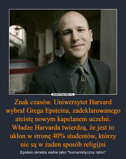 Znak czasów. Uniwersytet Harvard wybrał Grega Epsteina, zadeklarowanego ateistę nowym kapelanem uczelni. Władze Harvarda twierdzą, że jest to ukłon w stronę 40% studentów, którzy nie są w żaden sposób religijni