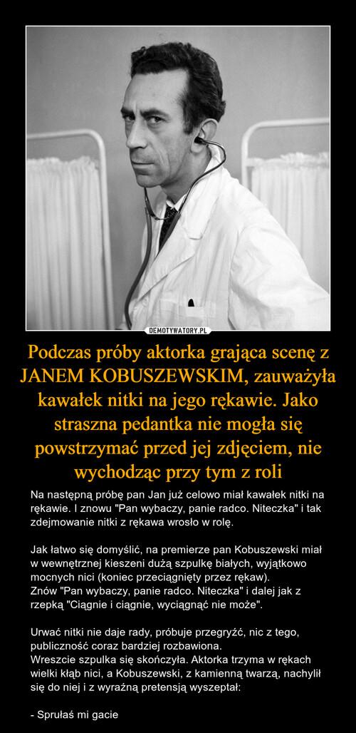 Podczas próby aktorka grająca scenę z JANEM KOBUSZEWSKIM, zauważyła kawałek nitki na jego rękawie. Jako straszna pedantka nie mogła się powstrzymać przed jej zdjęciem, nie wychodząc przy tym z roli