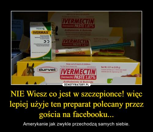 NIE Wiesz co jest w szczepionce! więc lepiej użyje ten preparat polecany przez gościa na facebooku...