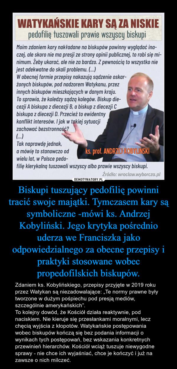 """Biskupi tuszujący pedofilię powinni tracić swoje majątki. Tymczasem kary są symboliczne -mówi ks. Andrzej Kobyliński. Jego krytyka pośrednio uderza we Franciszka jako odpowiedzialnego za obecne przepisy i praktyki stosowane wobec propedofilskich biskupów. – Zdaniem ks. Kobylińskiego, przepisy przyjęte w 2019 roku przez Watykan są niezadowalające: """"Te normy prawne były tworzone w dużym pośpiechu pod presją mediów, szczególnie amerykańskich"""".To kolejny dowód, że Kościół działa reaktywnie, pod naciskiem. Nie kieruje się przesłankami moralnymi, lecz chęcią wyjścia z kłopotów. Watykańskie postępowania wobec biskupów kończą się bez podania informacji o wynikach tych postępowań, bez wskazania konkretnych przewinień hierarchów. Kościół wciąż tuszuje niewygodne sprawy - nie chce ich wyjaśniać, chce je kończyć i już na zawsze o nich milczeć."""