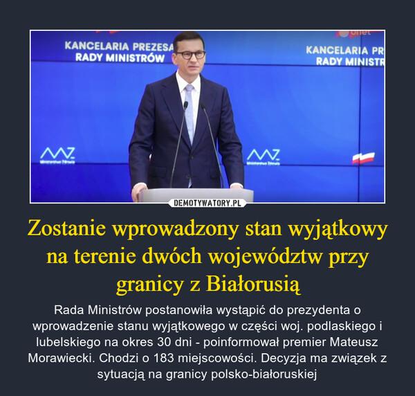 Zostanie wprowadzony stan wyjątkowy na terenie dwóch województw przy granicy z Białorusią – Rada Ministrów postanowiła wystąpić do prezydenta o wprowadzenie stanu wyjątkowego w części woj. podlaskiego i lubelskiego na okres 30 dni - poinformował premier Mateusz Morawiecki. Chodzi o 183 miejscowości. Decyzja ma związek z sytuacją na granicy polsko-białoruskiej
