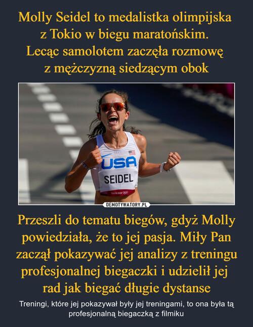 Molly Seidel to medalistka olimpijska  z Tokio w biegu maratońskim.  Lecąc samolotem zaczęła rozmowę  z mężczyzną siedzącym obok Przeszli do tematu biegów, gdyż Molly powiedziała, że to jej pasja. Miły Pan zaczął pokazywać jej analizy z treningu profesjonalnej biegaczki i udzielił jej  rad jak biegać długie dystanse