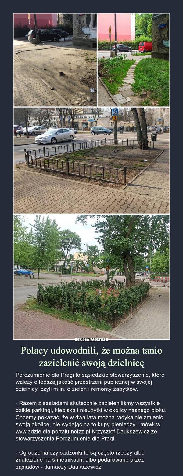 Polacy udowodnili, że można tanio zazielenić swoją dzielnicę – Porozumienie dla Pragi to sąsiedzkie stowarzyszenie, które walczy o lepszą jakość przestrzeni publicznej w swojej dzielnicy, czyli m.in. o zieleń i remonty zabytków.- Razem z sąsiadami skutecznie zazieleniliśmy wszystkie dzikie parkingi, klepiska i nieużytki w okolicy naszego bloku. Chcemy pokazać, że w dwa lata można radykalnie zmienić swoją okolicę, nie wydając na to kupy pieniędzy - mówił w wywiadzie dla portalu noizz.pl Krzysztof Daukszewicz ze stowarzyszenia Porozumienie dla Pragi.- Ogrodzenia czy sadzonki to są często rzeczy albo znalezione na śmietnikach, albo podarowane przez sąsiadów - tłumaczy Daukszewicz