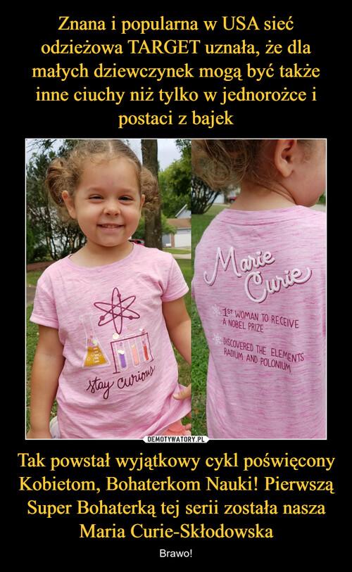 Znana i popularna w USA sieć odzieżowa TARGET uznała, że dla małych dziewczynek mogą być także inne ciuchy niż tylko w jednorożce i postaci z bajek Tak powstał wyjątkowy cykl poświęcony Kobietom, Bohaterkom Nauki! Pierwszą Super Bohaterką tej serii została nasza Maria Curie-Skłodowska