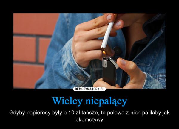 Wielcy niepalący – Gdyby papierosy były o 10 zł tańsze, to połowa z nich paliłaby jak lokomotywy.
