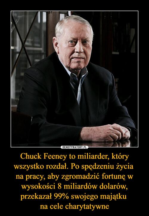 Chuck Feeney to miliarder, który wszystko rozdał. Po spędzeniu życia  na pracy, aby zgromadzić fortunę w wysokości 8 miliardów dolarów, przekazał 99% swojego majątku  na cele charytatywne
