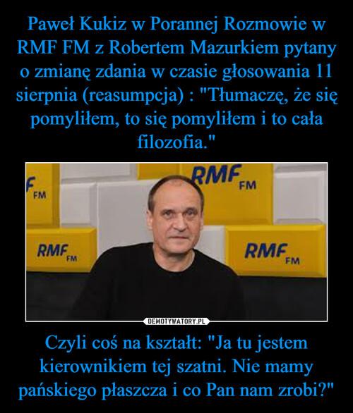 """Paweł Kukiz w Porannej Rozmowie w RMF FM z Robertem Mazurkiem pytany o zmianę zdania w czasie głosowania 11 sierpnia (reasumpcja) : """"Tłumaczę, że się pomyliłem, to się pomyliłem i to cała filozofia."""" Czyli coś na kształt: """"Ja tu jestem kierownikiem tej szatni. Nie mamy pańskiego płaszcza i co Pan nam zrobi?"""""""