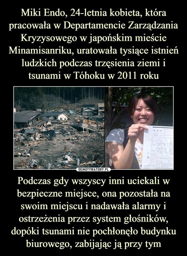 Podczas gdy wszyscy inni uciekali w bezpieczne miejsce, ona pozostała na swoim miejscu i nadawała alarmy i ostrzeżenia przez system głośników, dopóki tsunami nie pochłonęło budynku biurowego, zabijając ją przy tym –