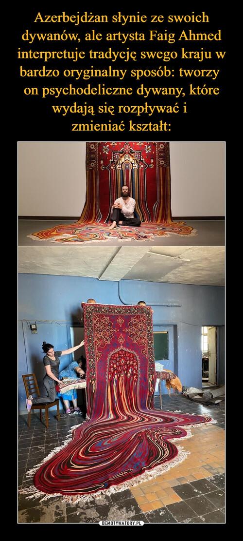 Azerbejdżan słynie ze swoich dywanów, ale artysta Faig Ahmed interpretuje tradycję swego kraju w bardzo oryginalny sposób: tworzy  on psychodeliczne dywany, które wydają się rozpływać i  zmieniać kształt: