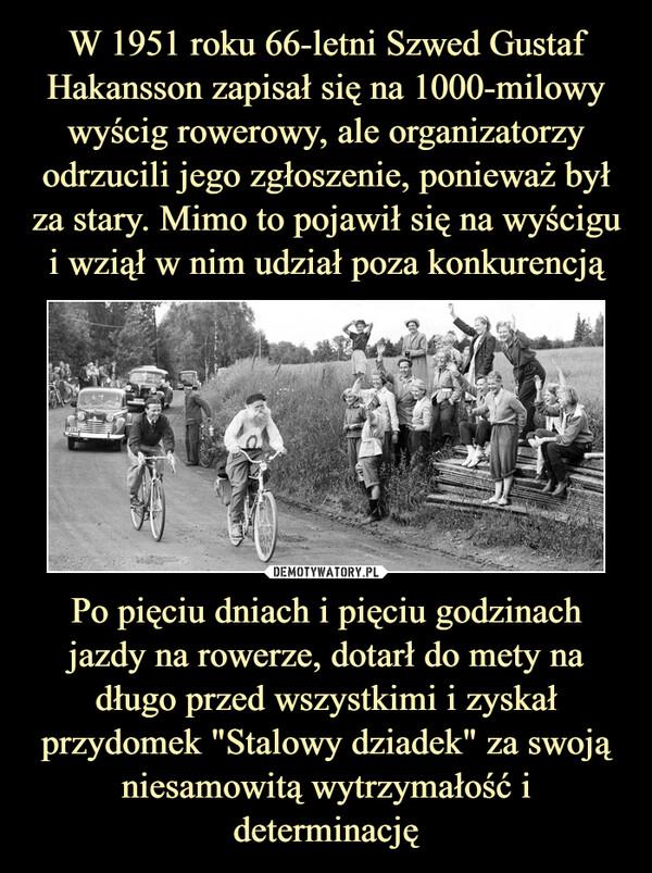 """Po pięciu dniach i pięciu godzinach jazdy na rowerze, dotarł do mety na długo przed wszystkimi i zyskał przydomek """"Stalowy dziadek"""" za swoją niesamowitą wytrzymałość i determinację –"""