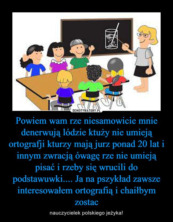 Powiem wam rze niesamowicie mnie denerwują lódzie ktuży nie umieją ortografji kturzy mają jurz ponad 20 lat i innym zwracją ówagę rze nie umieją pisać i rzeby się wrucili do podstawuwki.... Ja na pszykład zawsze interesowałem ortografią i chaiłbym zostac – nauczycielek polskiego jeżyka!