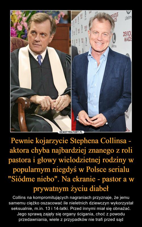 """Pewnie kojarzycie Stephena Collinsa - aktora chyba najbardziej znanego z roli pastora i głowy wielodzietnej rodziny w popularnym niegdyś w Polsce serialu """"Siódme niebo"""". Na ekranie - pastor a w prywatnym życiu diabeł"""