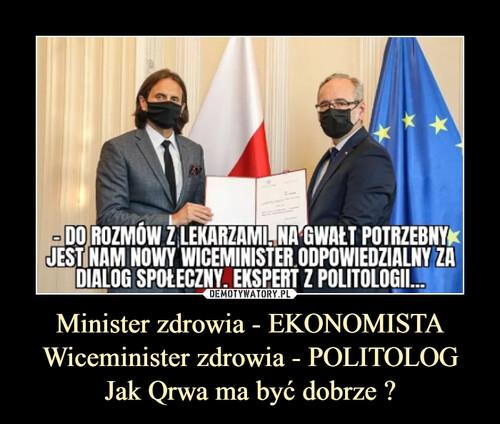 Minister zdrowia - EKONOMISTA Wiceminister zdrowia - POLITOLOG Jak Qrwa ma być dobrze ?