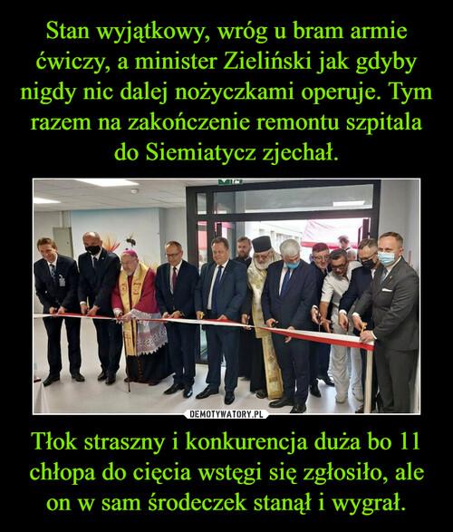 Stan wyjątkowy, wróg u bram armie ćwiczy, a minister Zieliński jak gdyby nigdy nic dalej nożyczkami operuje. Tym razem na zakończenie remontu szpitala do Siemiatycz zjechał. Tłok straszny i konkurencja duża bo 11 chłopa do cięcia wstęgi się zgłosiło, ale on w sam środeczek stanął i wygrał.