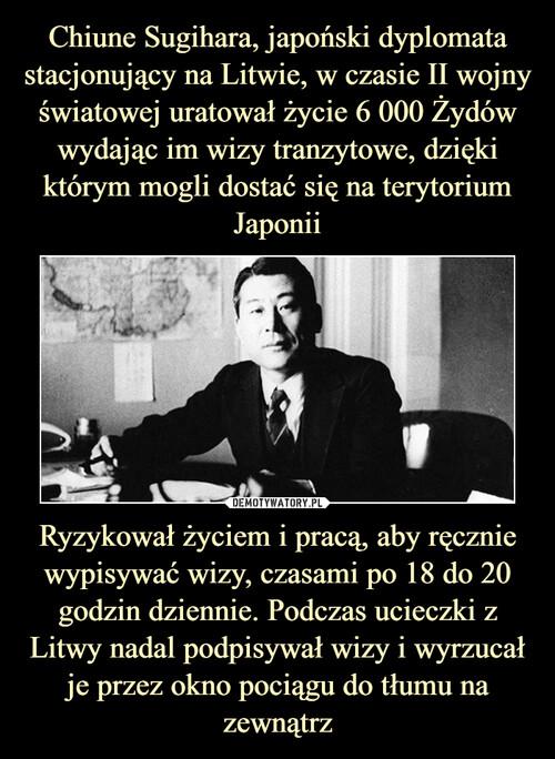 Chiune Sugihara, japoński dyplomata stacjonujący na Litwie, w czasie II wojny światowej uratował życie 6 000 Żydów wydając im wizy tranzytowe, dzięki którym mogli dostać się na terytorium Japonii Ryzykował życiem i pracą, aby ręcznie wypisywać wizy, czasami po 18 do 20 godzin dziennie. Podczas ucieczki z Litwy nadal podpisywał wizy i wyrzucał je przez okno pociągu do tłumu na zewnątrz