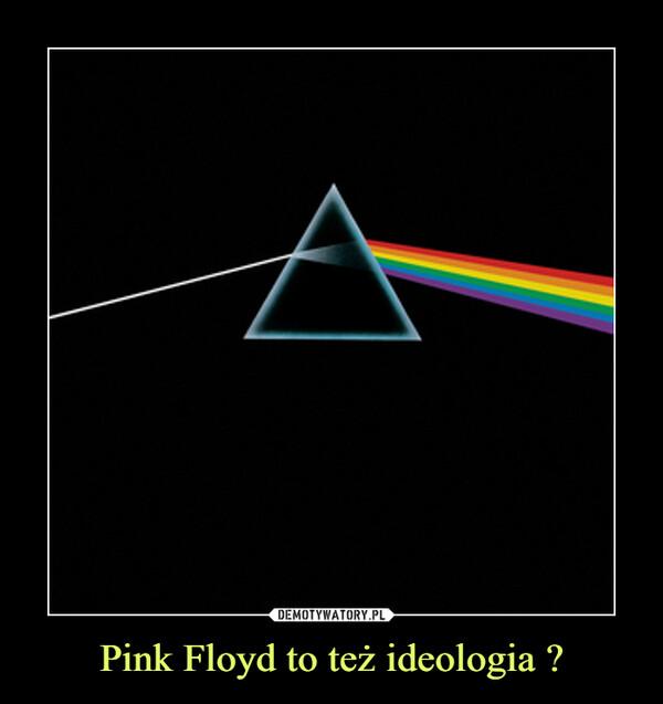 Pink Floyd to też ideologia ? –