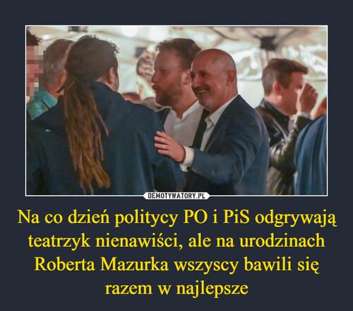 Na co dzień politycy PO i PiS odgrywają teatrzyk nienawiści, ale na urodzinach Roberta Mazurka wszyscy bawili się razem w najlepsze