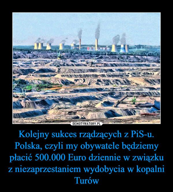 Kolejny sukces rządzących z PiS-u.Polska, czyli my obywatele będziemy płacić 500.000 Euro dziennie w związku z niezaprzestaniem wydobycia w kopalni Turów –