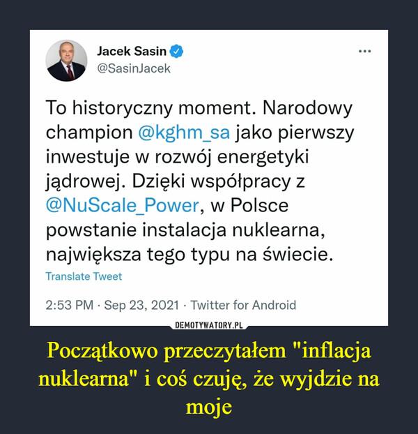 """Początkowo przeczytałem """"inflacja nuklearna"""" i coś czuję, że wyjdzie na moje –  Jacek Sasin@SasinJacek·20 g.To historyczny moment. Narodowy champion @kghm_sa jako pierwszy inwestuje w rozwój energetyki jądrowej. Dzięki współpracy z @NuScale_Power, w Polsce powstanie instalacja nuklearna, największa tego typu na świecie."""