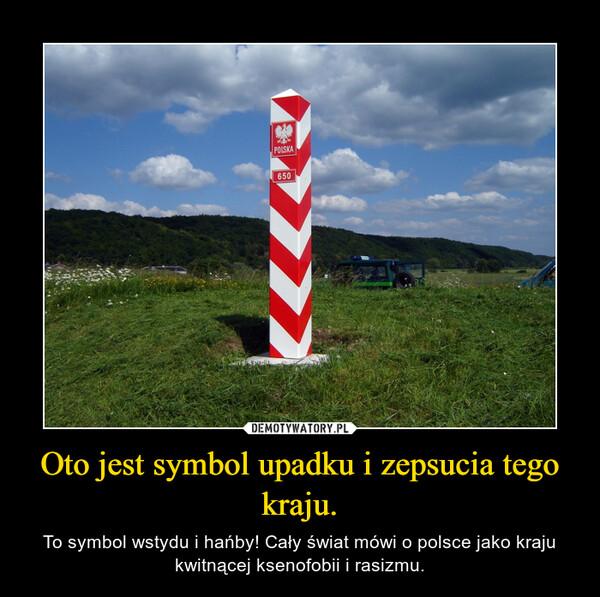 Oto jest symbol upadku i zepsucia tego kraju. – To symbol wstydu i hańby! Cały świat mówi o polsce jako kraju kwitnącej ksenofobii i rasizmu.