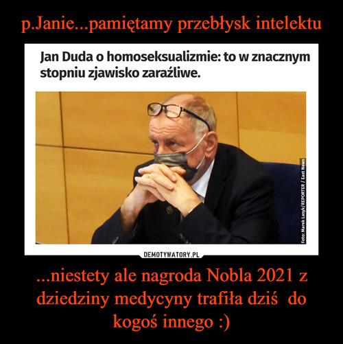 p.Janie...pamiętamy przebłysk intelektu ...niestety ale nagroda Nobla 2021 z dziedziny medycyny trafiła dziś  do kogoś innego :)