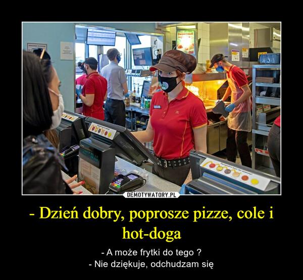 - Dzień dobry, poprosze pizze, cole i hot-doga – - A może frytki do tego ?- Nie dziękuje, odchudzam się