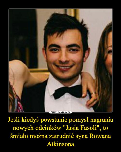 """Jeśli kiedyś powstanie pomysł nagrania nowych odcinków """"Jasia Fasoli"""", to śmiało można zatrudnić syna Rowana Atkinsona"""