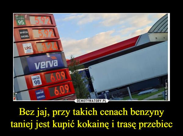 Bez jaj, przy takich cenach benzyny taniej jest kupić kokainę i trasę przebiec –