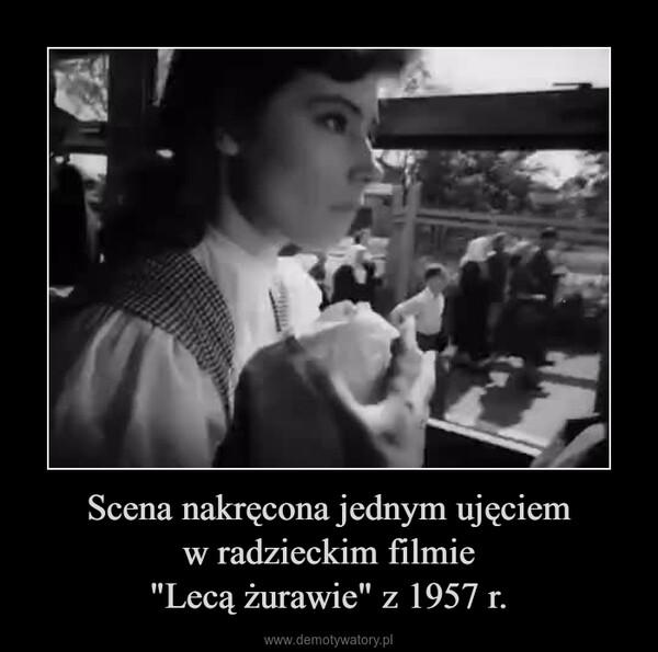 """Scena nakręcona jednym ujęciemw radzieckim filmie""""Lecą żurawie"""" z 1957 r. –"""