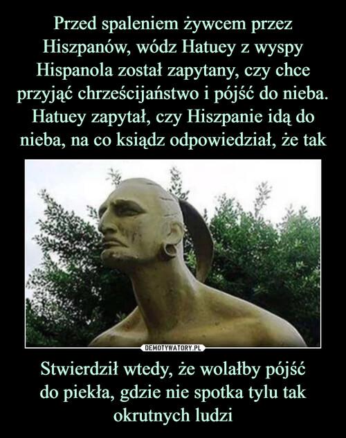 Przed spaleniem żywcem przez Hiszpanów, wódz Hatuey z wyspy Hispanola został zapytany, czy chce przyjąć chrześcijaństwo i pójść do nieba. Hatuey zapytał, czy Hiszpanie idą do nieba, na co ksiądz odpowiedział, że tak Stwierdził wtedy, że wolałby pójść do piekła, gdzie nie spotka tylu tak okrutnych ludzi