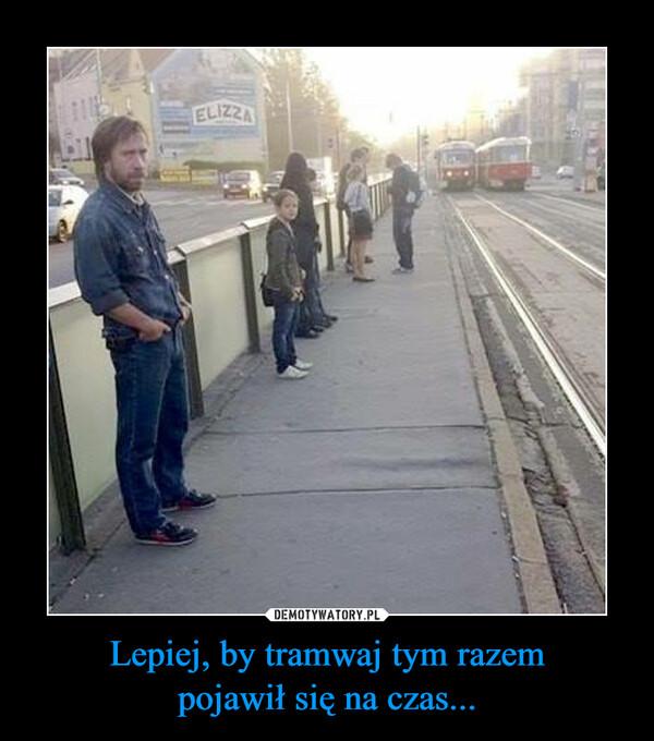 Lepiej, by tramwaj tym razempojawił się na czas... –