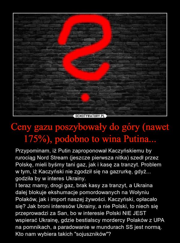 """Ceny gazu poszybowały do góry (nawet 175%), podobno to wina Putina... – Przypominam, iż Putin zaproponował Kaczyńskiemu by rurociąg Nord Stream (jeszcze pierwsza nitka) szedł przez Polskę, mieli byśmy tani gaz, jak i kasę za tranzyt. Problem w tym, iż Kaczyński nie zgodził się na gazrurkę, gdyż... godziła by w interes Ukrainy. I teraz mamy, drogi gaz, brak kasy za tranzyt, a Ukraina dalej blokuje ekshumacje pomordowanych na Wołyniu Polaków, jak i import naszej żywości. Kaczyński, opłacało się? Jak broni interesów Ukrainy, a nie Polski, to niech się przeprowadzi za San, bo w interesie Polski NIE JEST wspierać Ukrainę, gdzie bestialscy mordercy Polaków z UPA na pomnikach, a paradowanie w mundurach SS jest normą.Kto nam wybiera takich """"sojuszników""""?"""