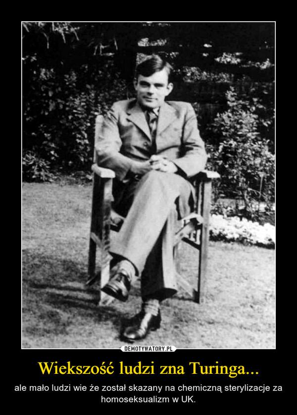 Wiekszość ludzi zna Turinga... – ale mało ludzi wie że został skazany na chemiczną sterylizacje za homoseksualizm w UK.