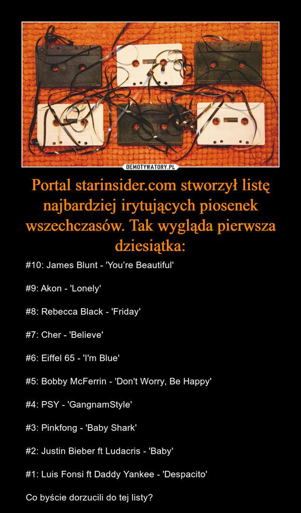 Portal starinsider.com stworzył listę najbardziej irytujących piosenek wszechczasów. Tak wygląda pierwsza dziesiątka: – #10: James Blunt - 'You're Beautiful' #9: Akon - 'Lonely' #8: Rebecca Black - 'Friday' #7: Cher - 'Believe'#6: Eiffel 65 - 'I'm Blue'#5: Bobby McFerrin - 'Don't Worry, Be Happy' #4: PSY - 'GangnamStyle'#3: Pinkfong - 'Baby Shark' #2: Justin Bieber ft Ludacris - 'Baby' #1: Luis Fonsi ft Daddy Yankee - 'Despacito' Co byście dorzucili do tej listy?