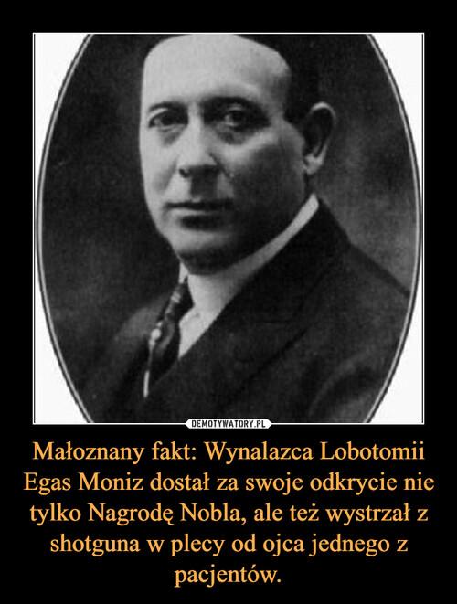 Małoznany fakt: Wynalazca Lobotomii Egas Moniz dostał za swoje odkrycie nie tylko Nagrodę Nobla, ale też wystrzał z shotguna w plecy od ojca jednego z pacjentów.