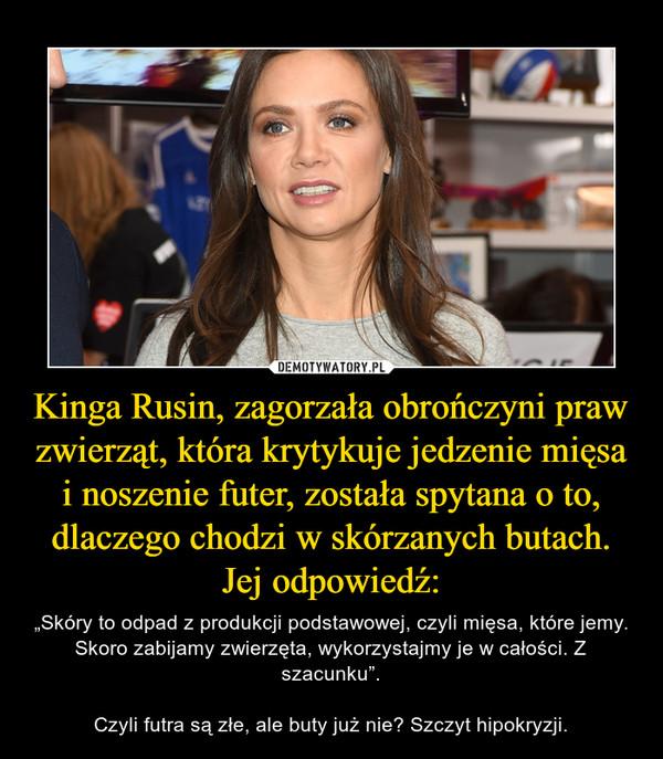 Kinga Rusin, zagorzała obrończyni praw zwierząt, która krytykuje jedzenie mięsa i noszenie futer, została spytana o to, dlaczego chodzi w skórzanych butach. Jej odpowiedź:
