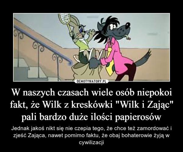 W naszych czasach wiele osób niepokoi fakt, że Wilk z kreskówki