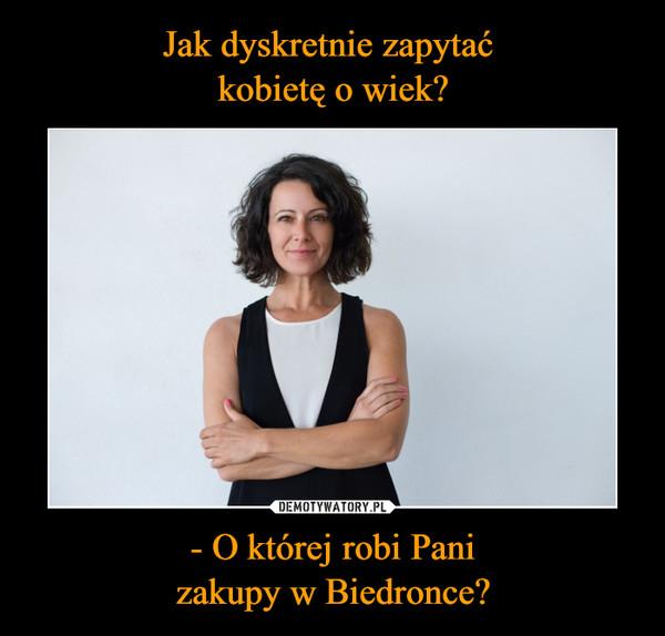 Jak dyskretnie zapytać kobietę o wiek? - O której robi Pani zakupy w Biedronce?
