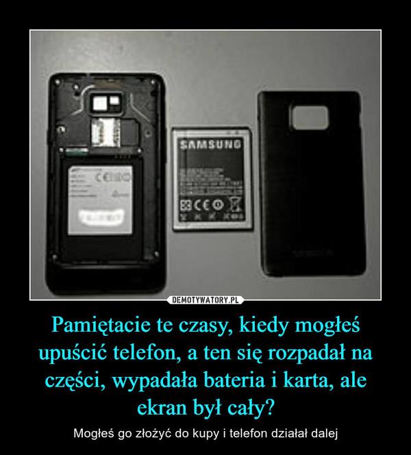 Pamiętacie te czasy, kiedy mogłeś upuścić telefon, a ten się rozpadał na części, wypadała bateria i karta, ale ekran był cały?